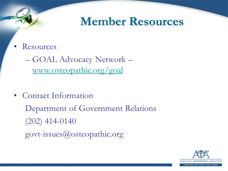Member Resources Resources –GOAL Advocacy Network – www.osteopathic.org/goal www.osteopathic.org/goal Contact Information Department of Government Relations (202) 414-0140 govt-issues@osteopathic.org