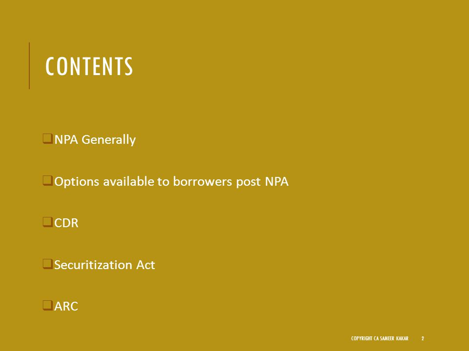 CONTENTS  NPA Generally  Options available to borrowers post NPA  CDR  Securitization Act  ARC COPYRIGHT CA SAMEER KAKAR2