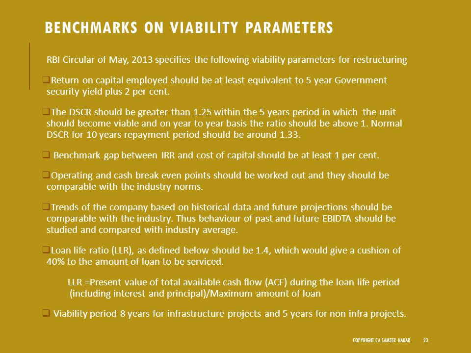 BENCHMARKS ON VIABILITY PARAMETERS RBI Circular of May, 2013 specifies the following viability parameters for restructuring  Return on capital employed should be at least equivalent to 5 year Government security yield plus 2 per cent.