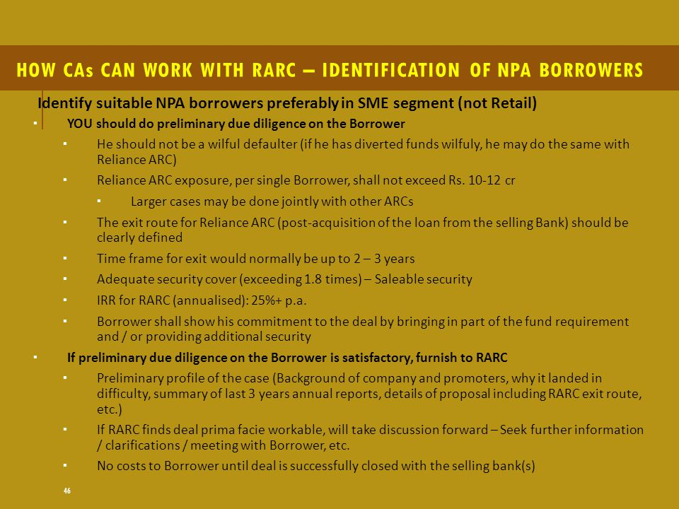 46 HOW CAs CAN WORK WITH RARC – IDENTIFICATION OF NPA BORROWERS Identify suitable NPA borrowers preferably in SME segment (not Retail)  YOU should do preliminary due diligence on the Borrower  He should not be a wilful defaulter (if he has diverted funds wilfuly, he may do the same with Reliance ARC)  Reliance ARC exposure, per single Borrower, shall not exceed Rs.