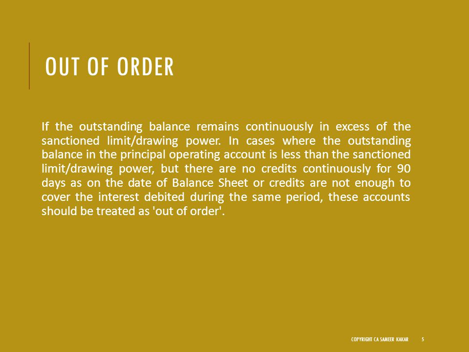 OUT OF ORDER If the outstanding balance remains continuously in excess of the sanctioned limit/drawing power.