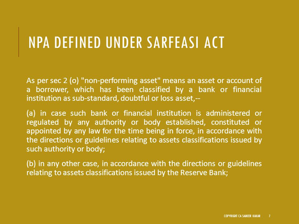 NPA DEFINED UNDER SARFEASI ACT As per sec 2 (o) non-performing asset means an asset or account of a borrower, which has been classified by a bank or financial institution as sub-standard, doubtful or loss asset,-- (a) in case such bank or financial institution is administered or regulated by any authority or body established, constituted or appointed by any law for the time being in force, in accordance with the directions or guidelines relating to assets classifications issued by such authority or body; (b) in any other case, in accordance with the directions or guidelines relating to assets classifications issued by the Reserve Bank; COPYRIGHT CA SAMEER KAKAR7