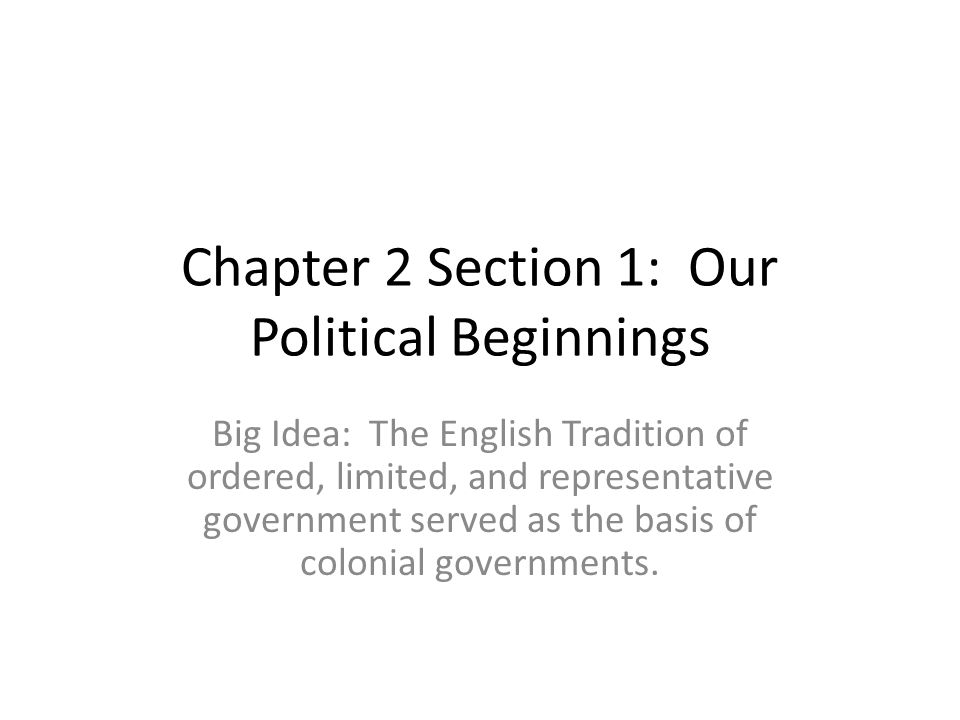 Chapter 2 Section 1: Our Political Beginnings Big Idea: The English Tradition of ordered, limited, and representative government served as the basis o