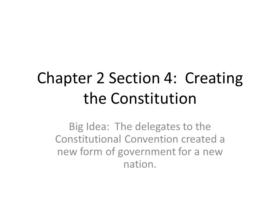 Chapter 2 Section 4: Creating the Constitution Big Idea: The delegates to the Constitutional Convention created a new form of government for a new nat