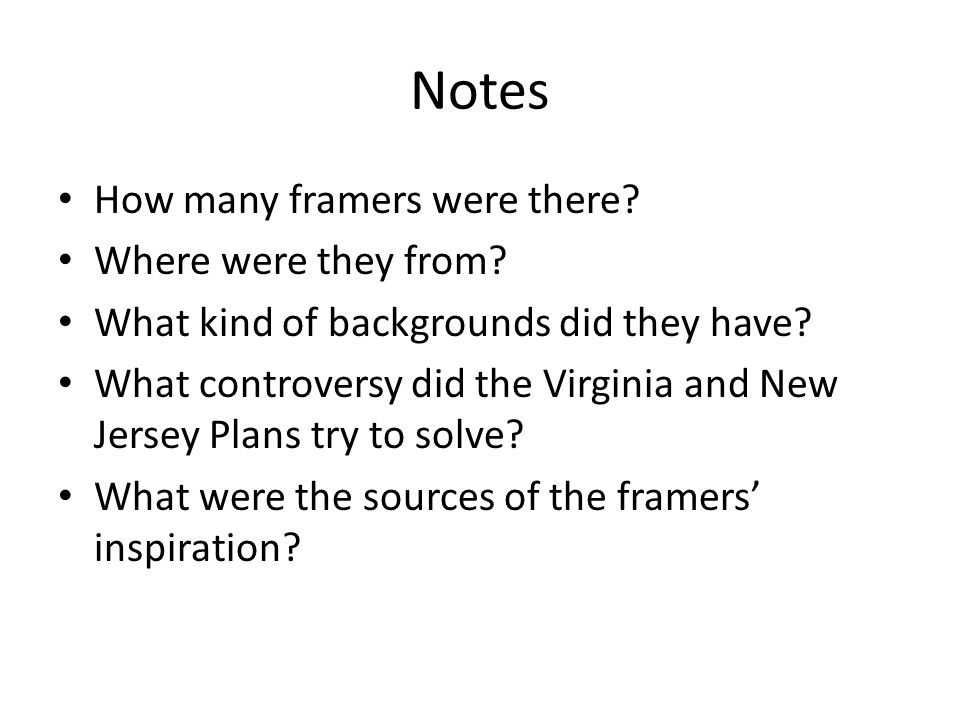 Notes How many framers were there? Where were they from? What kind of backgrounds did they have? What controversy did the Virginia and New Jersey Plan