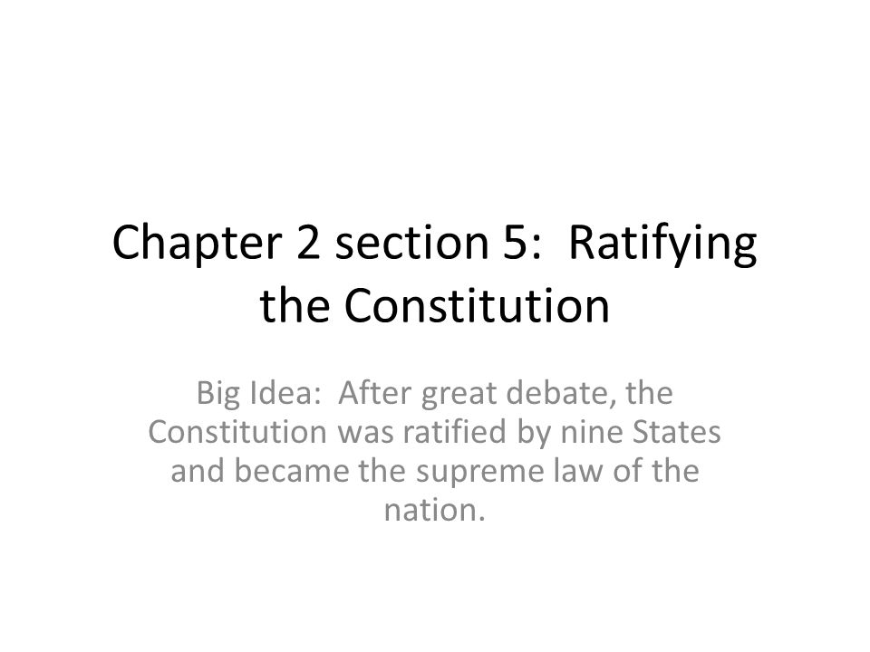 Chapter 2 section 5: Ratifying the Constitution Big Idea: After great debate, the Constitution was ratified by nine States and became the supreme law
