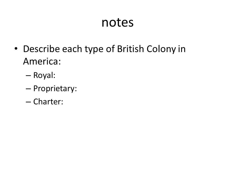 notes Describe each type of British Colony in America: – Royal: – Proprietary: – Charter: