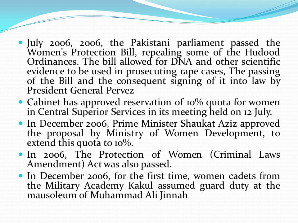 July 2006, 2006, the Pakistani parliament passed the Women's Protection Bill, repealing some of the Hudood Ordinances. The bill allowed for DNA and ot