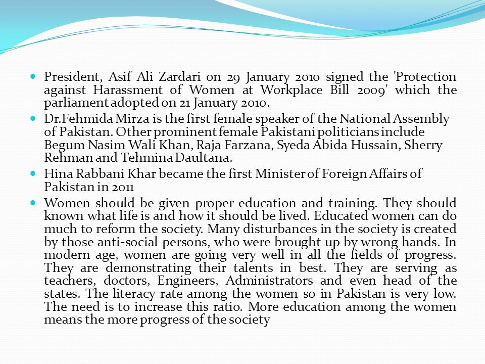 President, Asif Ali Zardari on 29 January 2010 signed the Protection against Harassment of Women at Workplace Bill 2009 which the parliament adopted on 21 January 2010.