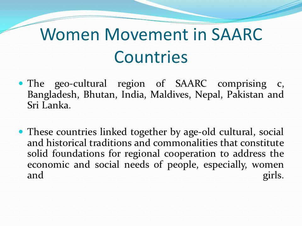 Women Movement in SAARC Countries The geo-cultural region of SAARC comprising c, Bangladesh, Bhutan, India, Maldives, Nepal, Pakistan and Sri Lanka.
