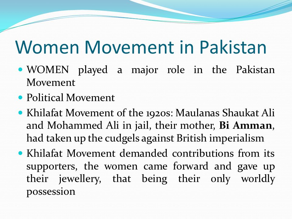 Women Movement in Pakistan WOMEN played a major role in the Pakistan Movement Political Movement Khilafat Movement of the 1920s: Maulanas Shaukat Ali and Mohammed Ali in jail, their mother, Bi Amman, had taken up the cudgels against British imperialism Khilafat Movement demanded contributions from its supporters, the women came forward and gave up their jewellery, that being their only worldly possession