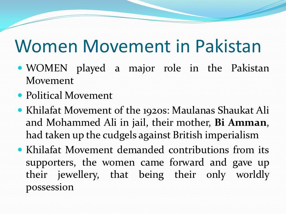 Women Movement in Pakistan WOMEN played a major role in the Pakistan Movement Political Movement Khilafat Movement of the 1920s: Maulanas Shaukat Ali