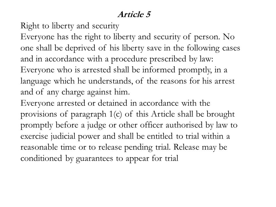 Article 5 Right to liberty and security Everyone has the right to liberty and security of person. No one shall be deprived of his liberty save in the