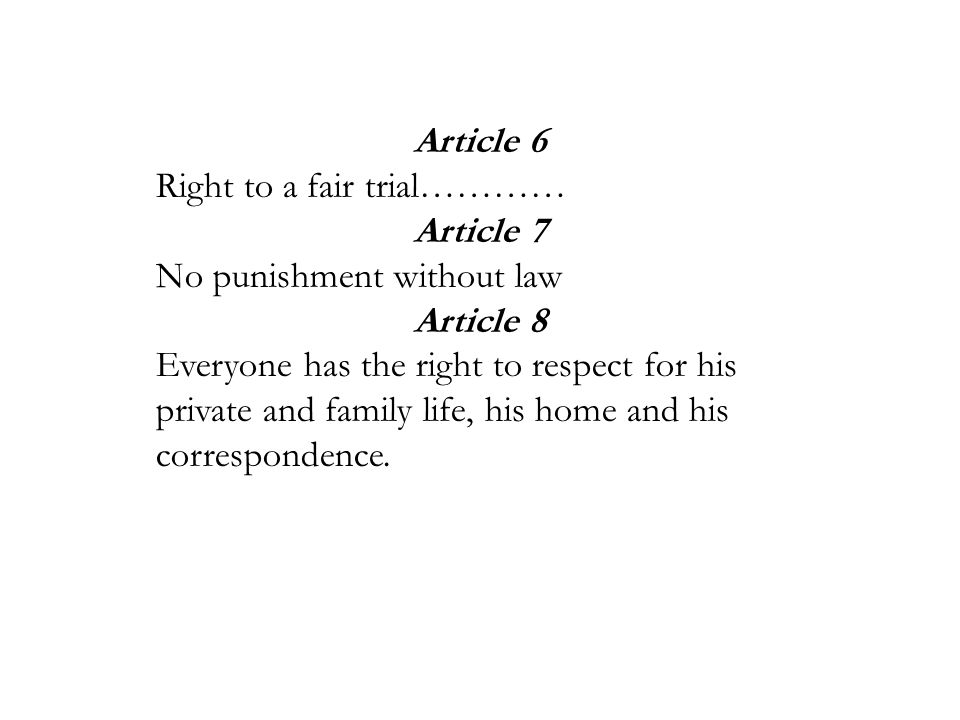 Article 6 Right to a fair trial………… Article 7 No punishment without law Article 8 Everyone has the right to respect for his private and family life, h