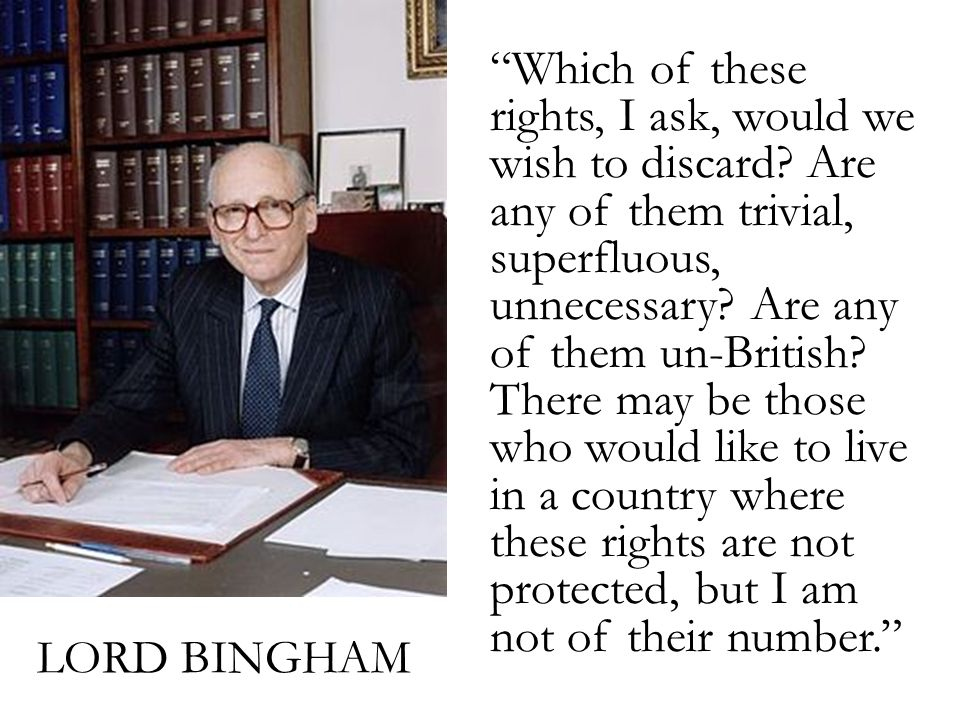 "LORD BINGHAM ""Which of these rights, I ask, would we wish to discard? Are any of them trivial, superfluous, unnecessary? Are any of them un-British? T"