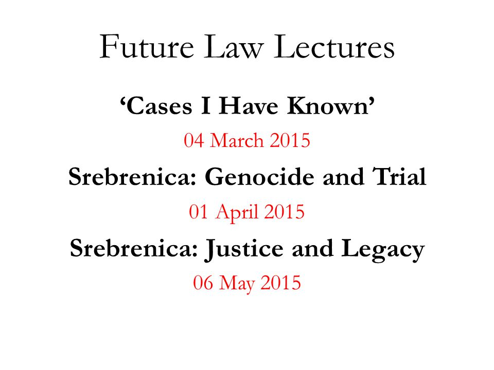 Future Law Lectures 'Cases I Have Known' 04 March 2015 Srebrenica: Genocide and Trial 01 April 2015 Srebrenica: Justice and Legacy 06 May 2015