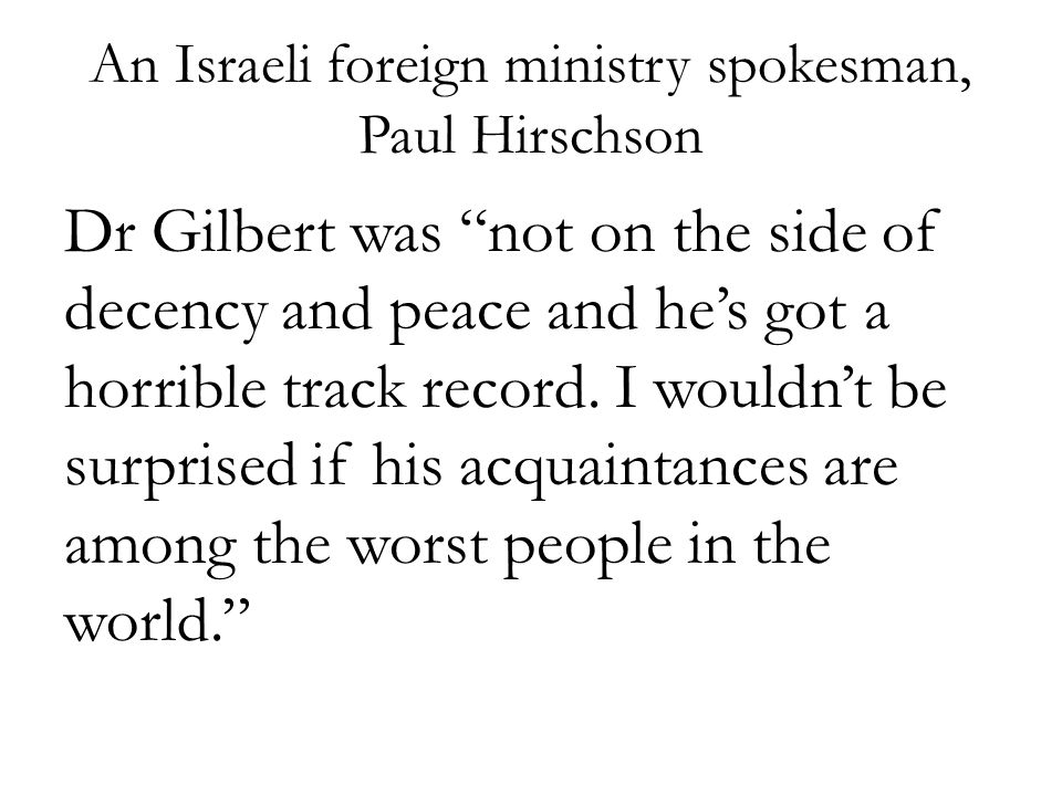 "An Israeli foreign ministry spokesman, Paul Hirschson Dr Gilbert was ""not on the side of decency and peace and he's got a horrible track record. I wou"