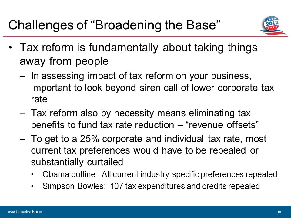 www.hoganlovells.com 10 Challenges of Broadening the Base Tax reform is fundamentally about taking things away from people –In assessing impact of tax reform on your business, important to look beyond siren call of lower corporate tax rate –Tax reform also by necessity means eliminating tax benefits to fund tax rate reduction – revenue offsets –To get to a 25% corporate and individual tax rate, most current tax preferences would have to be repealed or substantially curtailed Obama outline: All current industry-specific preferences repealed Simpson-Bowles: 107 tax expenditures and credits repealed
