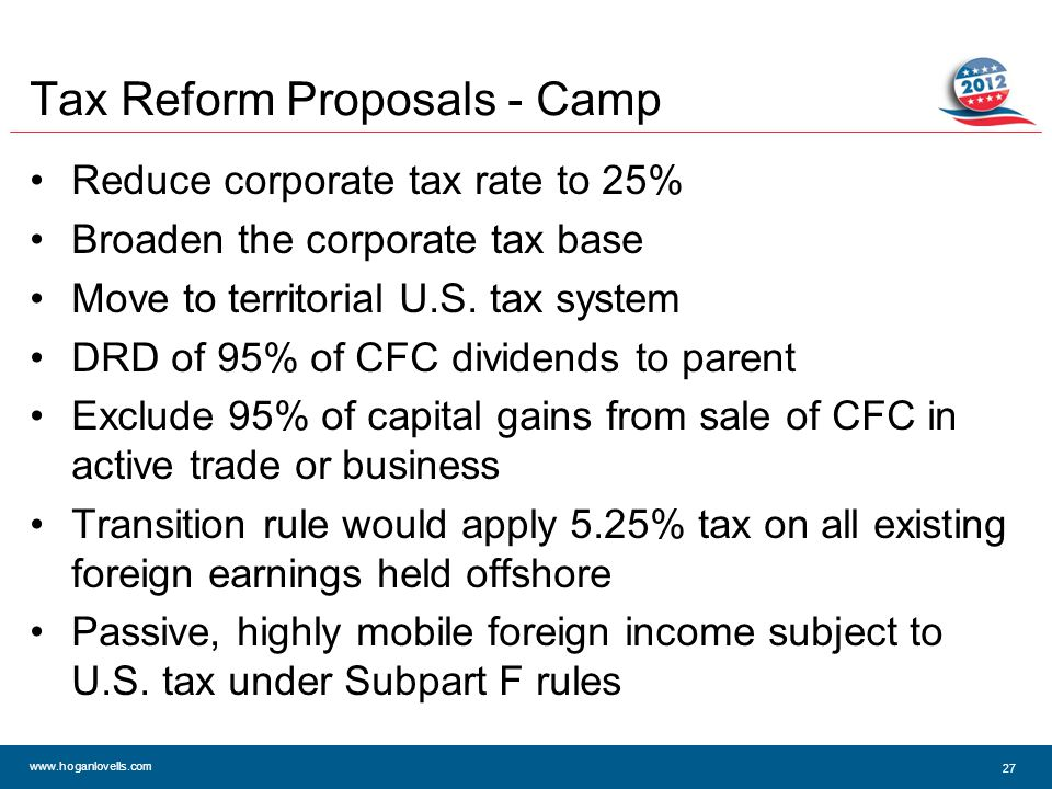 www.hoganlovells.com Tax Reform Proposals - Camp Reduce corporate tax rate to 25% Broaden the corporate tax base Move to territorial U.S.