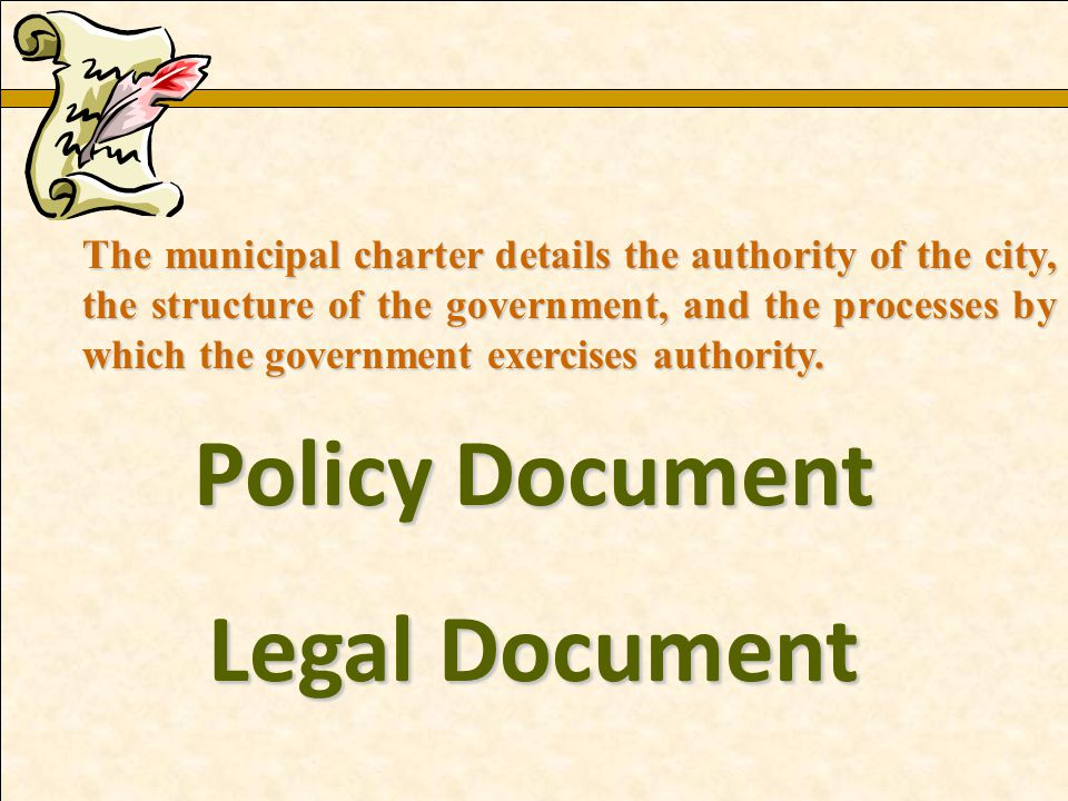 Policy Document Legal Document The municipal charter details the authority of the city, the structure of the government, and the processes by which th