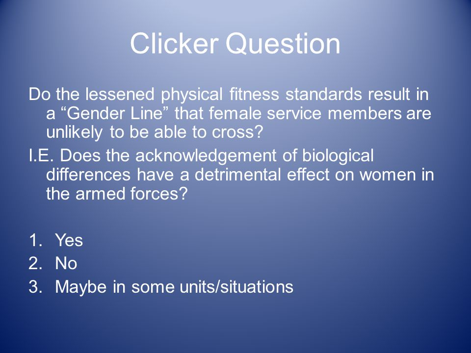 Clicker Question Do the lessened physical fitness standards result in a Gender Line that female service members are unlikely to be able to cross.
