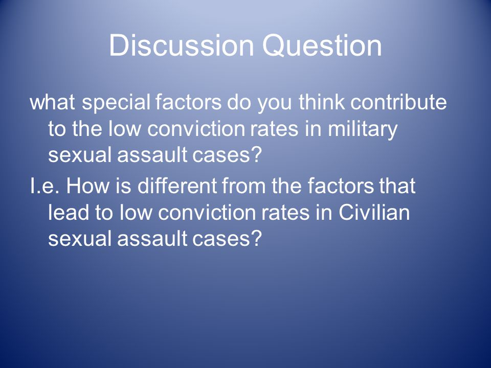 Discussion Question what special factors do you think contribute to the low conviction rates in military sexual assault cases.