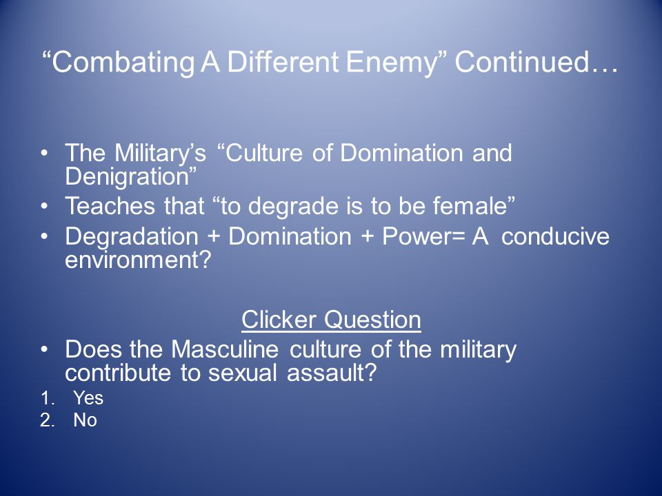 Combating A Different Enemy Continued… The Military's Culture of Domination and Denigration Teaches that to degrade is to be female Degradation + Domination + Power= A conducive environment.