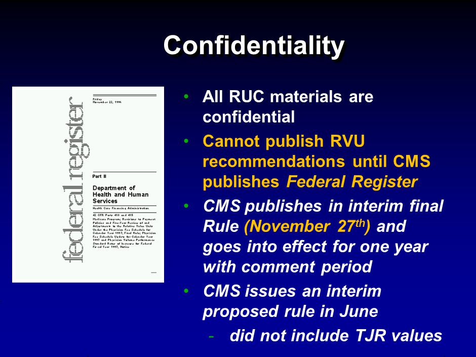 ConfidentialityConfidentiality All RUC materials are confidential Cannot publish RVU recommendations until CMS publishes Federal Register CMS publishes in interim final Rule (November 27 th ) and goes into effect for one year with comment period CMS issues an interim proposed rule in June - did not include TJR values