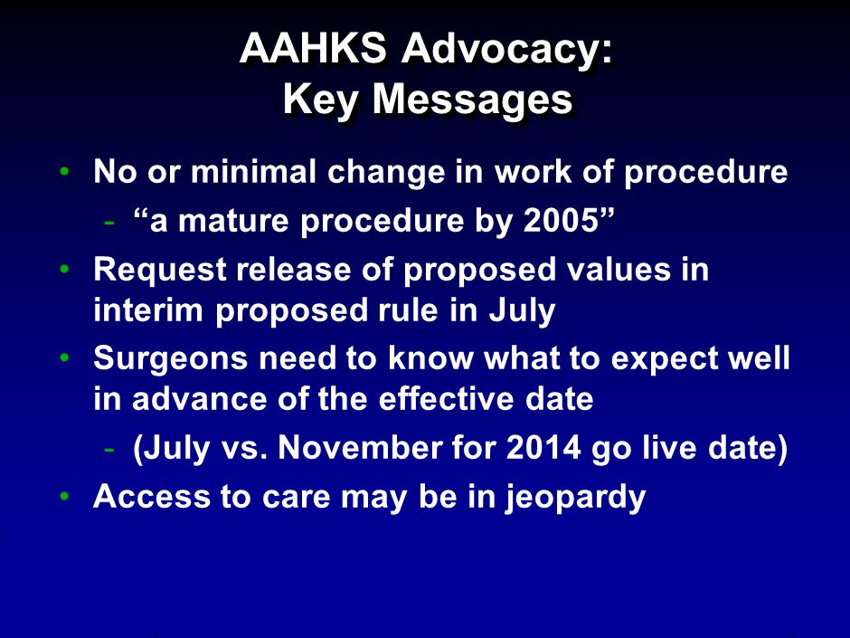 AAHKS Advocacy: Key Messages No or minimal change in work of procedure - a mature procedure by 2005 Request release of proposed values in interim proposed rule in July Surgeons need to know what to expect well in advance of the effective date -(July vs.