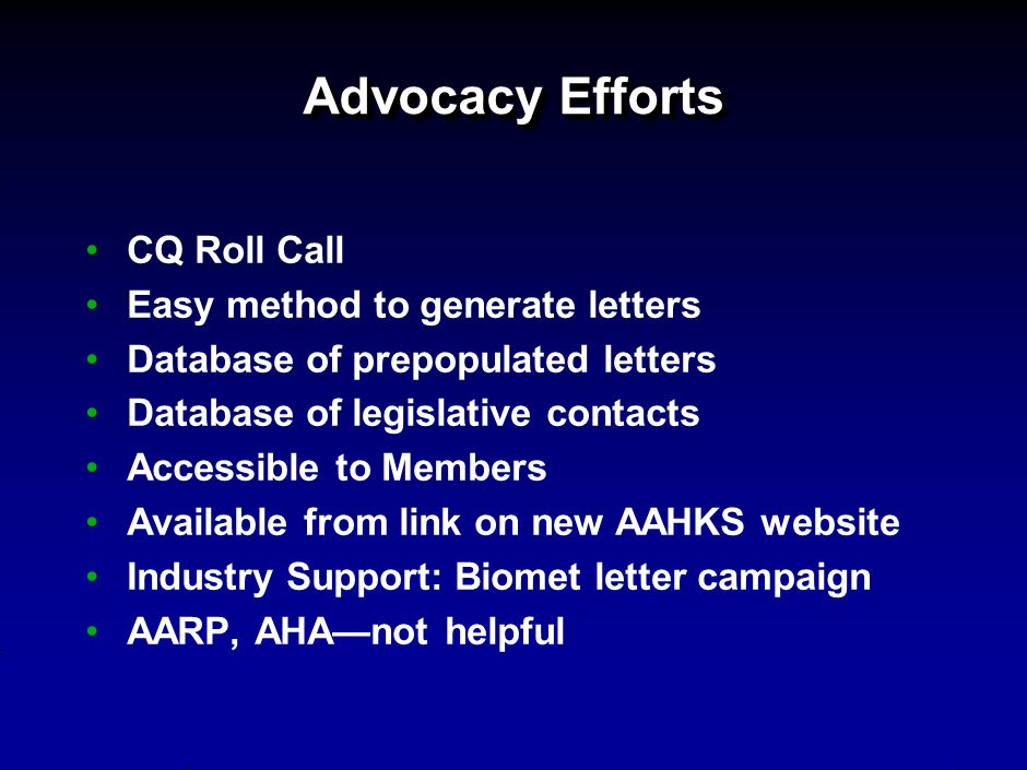 Advocacy Efforts CQ Roll Call Easy method to generate letters Database of prepopulated letters Database of legislative contacts Accessible to Members Available from link on new AAHKS website Industry Support: Biomet letter campaign AARP, AHA—not helpful