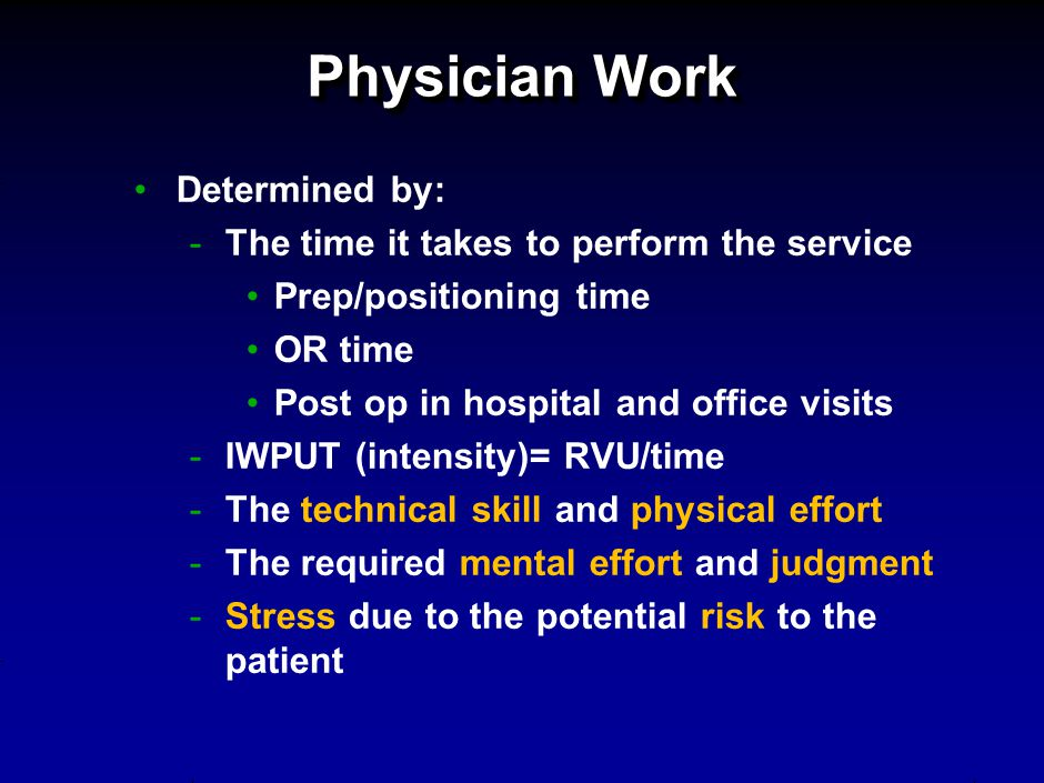 Physician Work Determined by: -The time it takes to perform the service Prep/positioning time OR time Post op in hospital and office visits -IWPUT (intensity)= RVU/time -The technical skill and physical effort -The required mental effort and judgment -Stress due to the potential risk to the patient
