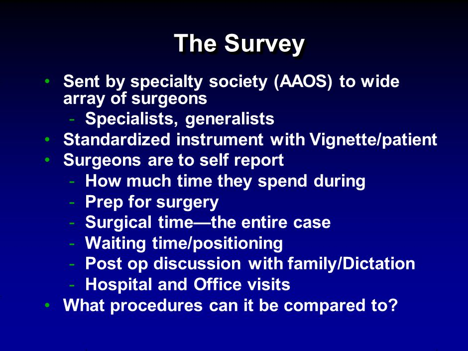 The Survey Sent by specialty society (AAOS) to wide array of surgeons -Specialists, generalists Standardized instrument with Vignette/patient Surgeons are to self report -How much time they spend during -Prep for surgery -Surgical time—the entire case -Waiting time/positioning -Post op discussion with family/Dictation -Hospital and Office visits What procedures can it be compared to?