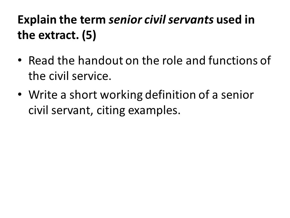 Explain the term senior civil servants used in the extract. (5) Read the handout on the role and functions of the civil service. Write a short working