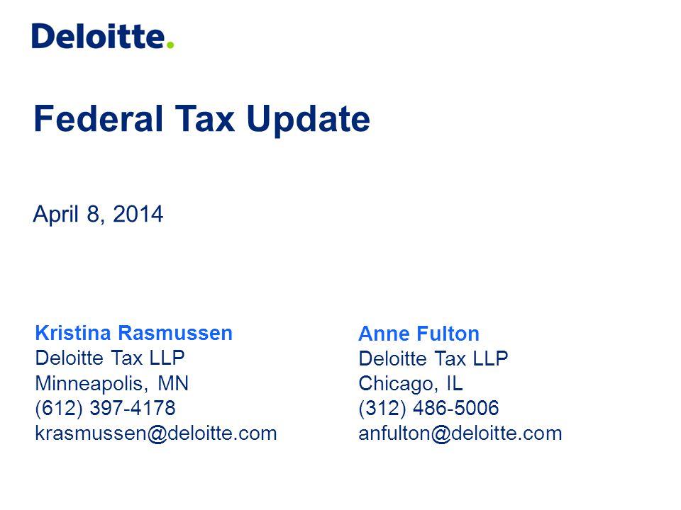 Federal Tax Update April 8, 2014 Anne Fulton Deloitte Tax LLP Chicago, IL (312) 486-5006 anfulton@deloitte.com Kristina Rasmussen Deloitte Tax LLP Min