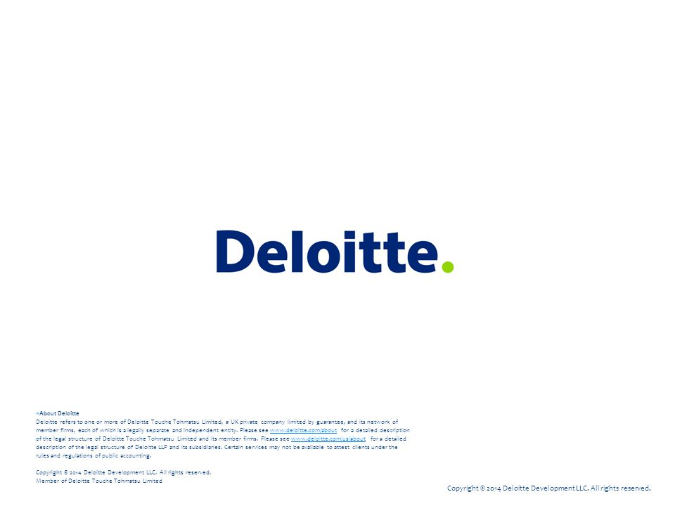 Copyright © 2014 Deloitte Development LLC. All rights reserved.  About Deloitte Deloitte refers to one or more of Deloitte Touche Tohmatsu Limited, a