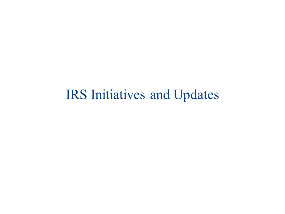 IRS Initiatives and Updates