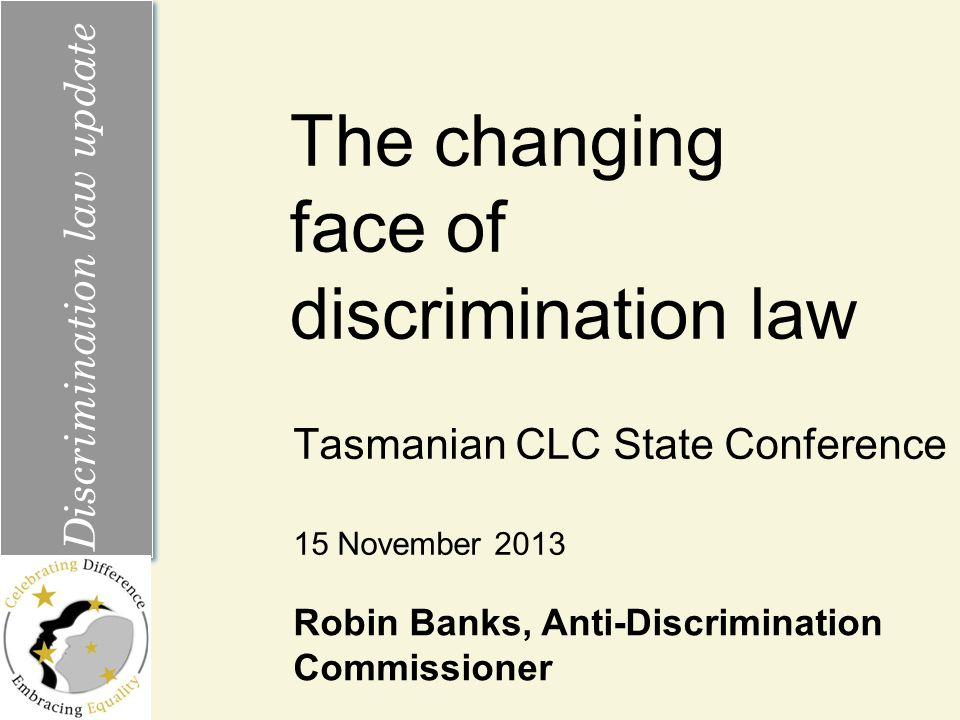 The changing face of discrimination law Tasmanian CLC State Conference Discrimination law update 15 November 2013 Robin Banks, Anti-Discrimination Commissioner
