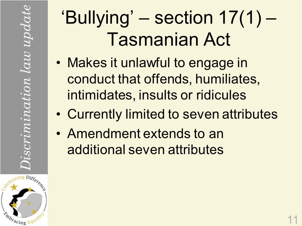 'Bullying' – section 17(1) – Tasmanian Act Makes it unlawful to engage in conduct that offends, humiliates, intimidates, insults or ridicules Currently limited to seven attributes Amendment extends to an additional seven attributes 11 Discrimination law update