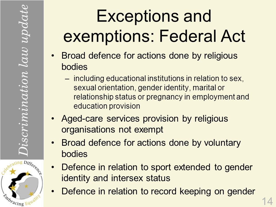 Exceptions and exemptions: Federal Act Broad defence for actions done by religious bodies –including educational institutions in relation to sex, sexual orientation, gender identity, marital or relationship status or pregnancy in employment and education provision Aged-care services provision by religious organisations not exempt Broad defence for actions done by voluntary bodies Defence in relation to sport extended to gender identity and intersex status Defence in relation to record keeping on gender 14 Discrimination law update