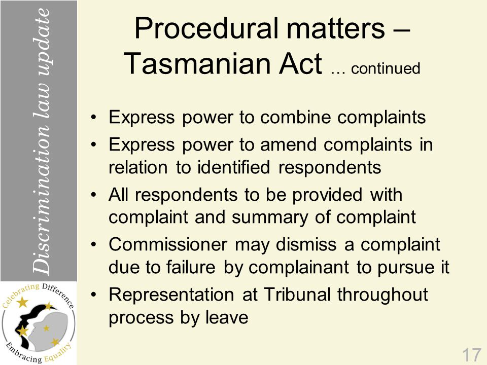 Procedural matters – Tasmanian Act … continued Express power to combine complaints Express power to amend complaints in relation to identified respondents All respondents to be provided with complaint and summary of complaint Commissioner may dismiss a complaint due to failure by complainant to pursue it Representation at Tribunal throughout process by leave 17 Discrimination law update