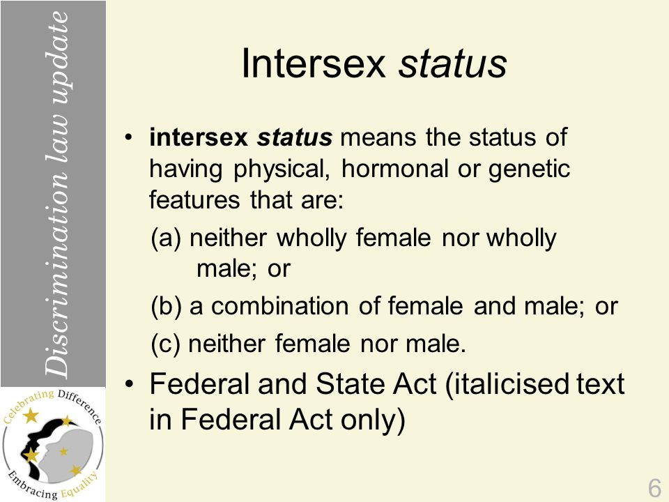 Intersex status intersex status means the status of having physical, hormonal or genetic features that are: (a) neither wholly female nor wholly male; or (b) a combination of female and male; or (c) neither female nor male.