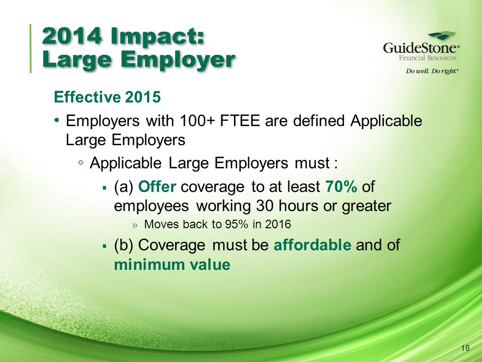 2014 Impact: Large Employer Effective 2015 Employers with 100+ FTEE are defined Applicable Large Employers ◦ Applicable Large Employers must :  (a) O