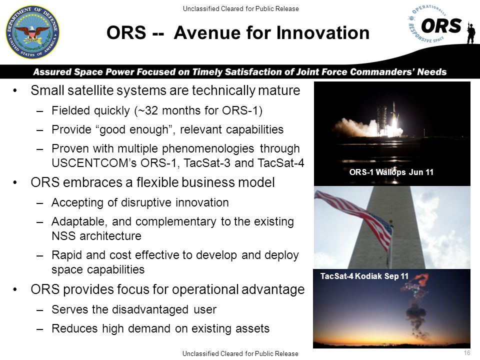 ORS -- Avenue for Innovation Small satellite systems are technically mature –Fielded quickly (~32 months for ORS-1) –Provide good enough , relevant capabilities –Proven with multiple phenomenologies through USCENTCOM's ORS-1, TacSat-3 and TacSat-4 ORS embraces a flexible business model –Accepting of disruptive innovation –Adaptable, and complementary to the existing NSS architecture –Rapid and cost effective to develop and deploy space capabilities ORS provides focus for operational advantage –Serves the disadvantaged user –Reduces high demand on existing assets TacSat-4 Kodiak Sep 11 ORS-1 Wallops Jun 11 Unclassified Cleared for Public Release 16