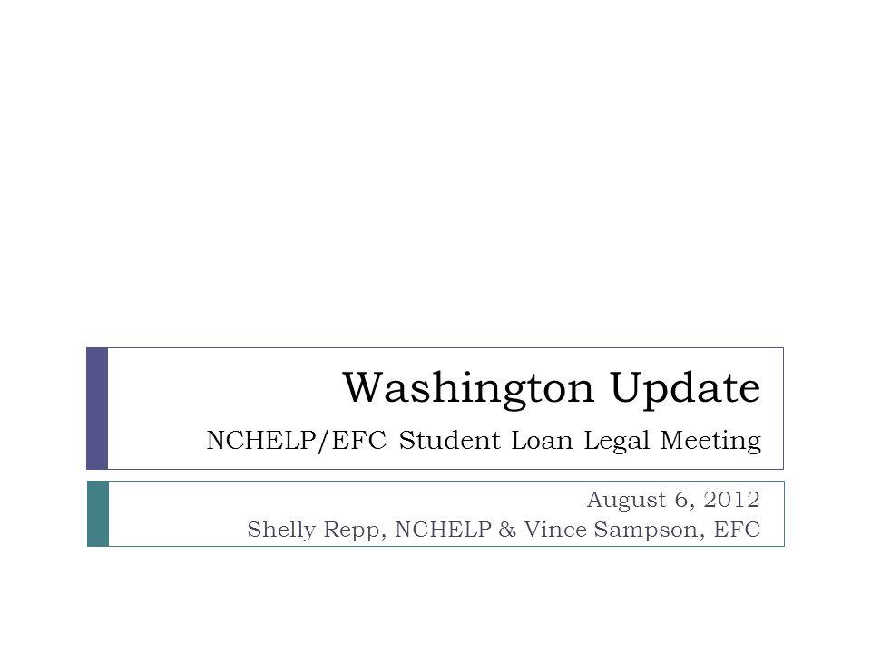 Washington Update NCHELP/EFC Student Loan Legal Meeting August 6, 2012 Shelly Repp, NCHELP & Vince Sampson, EFC
