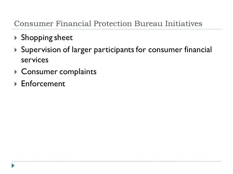 Consumer Financial Protection Bureau Initiatives  Shopping sheet  Supervision of larger participants for consumer financial services  Consumer complaints  Enforcement