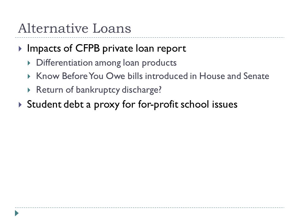 Alternative Loans  Impacts of CFPB private loan report  Differentiation among loan products  Know Before You Owe bills introduced in House and Senate  Return of bankruptcy discharge.