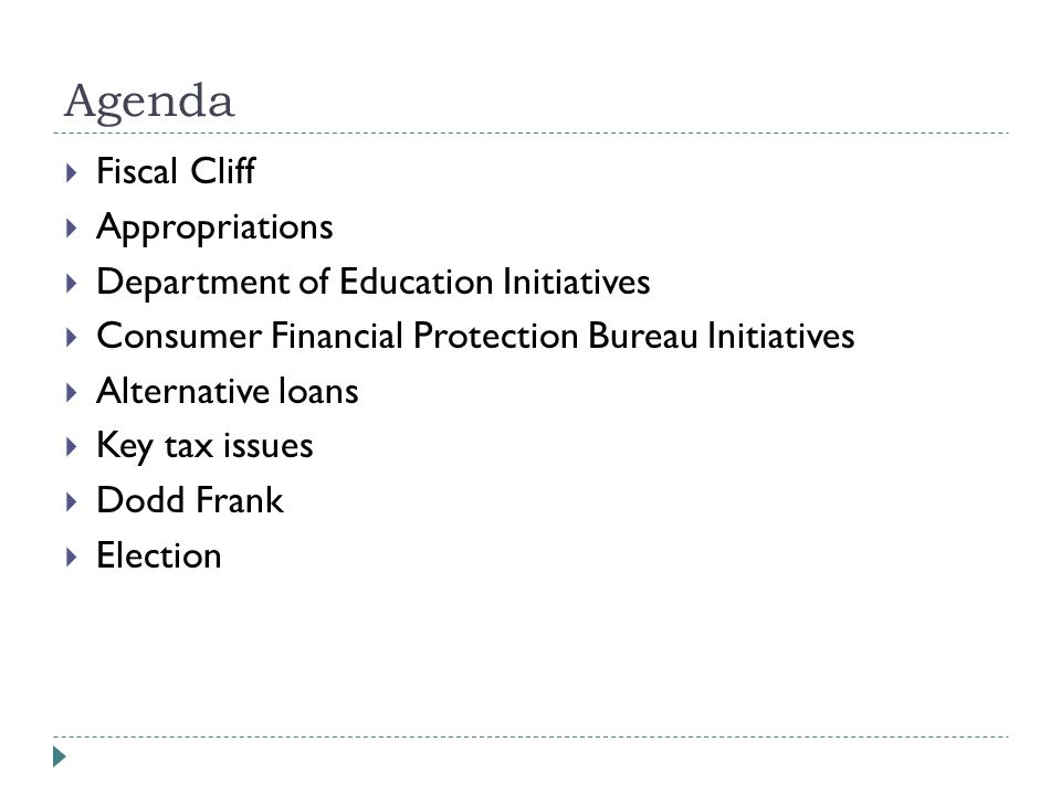 Agenda  Fiscal Cliff  Appropriations  Department of Education Initiatives  Consumer Financial Protection Bureau Initiatives  Alternative loans  Key tax issues  Dodd Frank  Election
