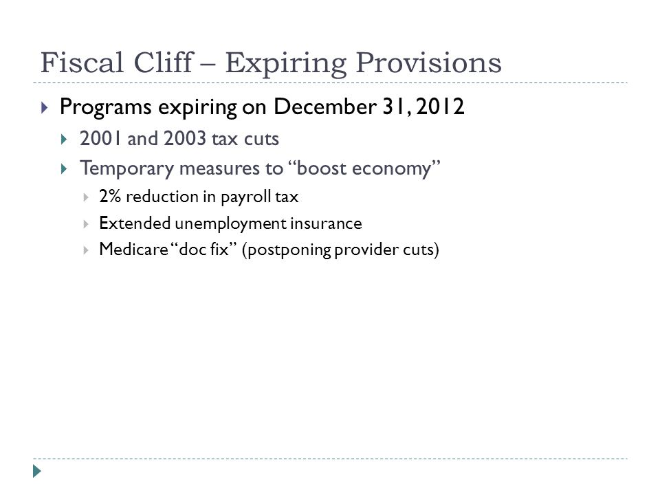 Fiscal Cliff – Expiring Provisions  Programs expiring on December 31, 2012  2001 and 2003 tax cuts  Temporary measures to boost economy  2% reduction in payroll tax  Extended unemployment insurance  Medicare doc fix (postponing provider cuts)