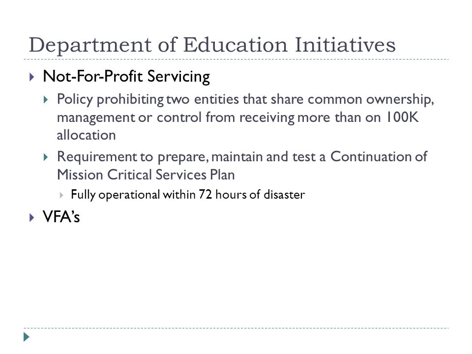 Department of Education Initiatives  Not-For-Profit Servicing  Policy prohibiting two entities that share common ownership, management or control from receiving more than on 100K allocation  Requirement to prepare, maintain and test a Continuation of Mission Critical Services Plan  Fully operational within 72 hours of disaster  VFA's