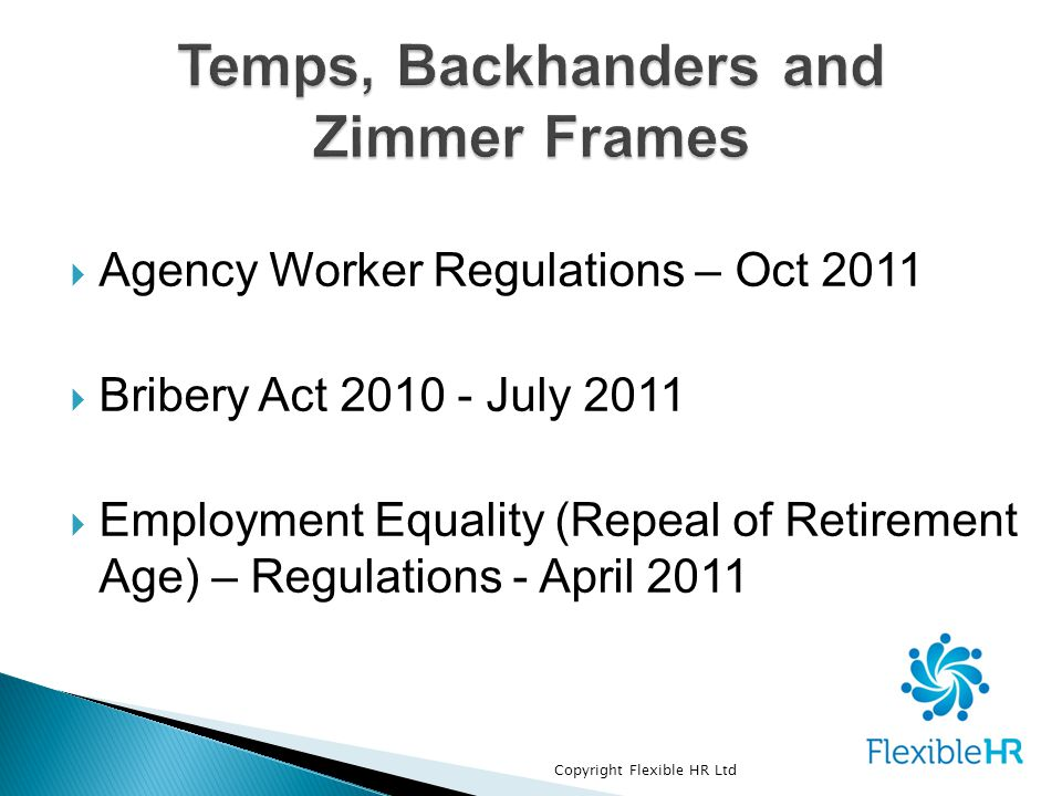  Agency Worker Regulations – Oct 2011  Bribery Act 2010 - July 2011  Employment Equality (Repeal of Retirement Age) – Regulations - April 2011 Copyright Flexible HR Ltd